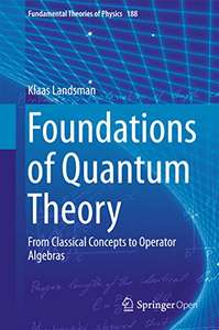 Foundations of Quantum Theory: From Classical Concepts to Operator Algebra 1st ed. 2017, Kindle Edition Free @ Amazon