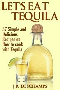Let's Eat Tequila: 37 Simple and Delicious Recipes on How to cook with Tequila Kindle Edition FREE at Amazon