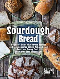 Sourdough Bread: Beginners Guide with Bakers Recipes and Techniques for Baking Artisan Bread Kindle Edition FREE at Amazon