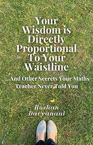 Your Wisdom Is Directly Proportional To Your Waistline: And Other Secrets Your Maths Teacher Never Told You Kindle Edition Free at Amazon