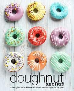 Doughnut Recipes: A Doughnut Cookbook with Delicious Doughnut Recipes (2nd Edition) [Print Replica] Kindle Edition FREE at Amazon