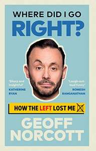 Where Did I Go Right?: How the Left Lost Me by Geoff Norcott on Kindle for 99p @ Amazon