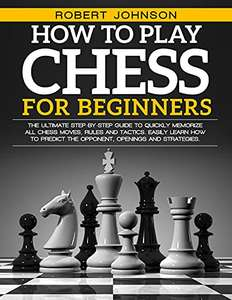 How To Play Chess For Beginners: The Ultimate Step-by-Step Guide Kindle Edition - Free @ Amazon