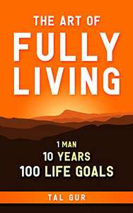 Tal Gur - The Art of Fully Living: 1 Man. 10 Years. 100 Life Goals Around the World Kindle Edition - Free @ Amazon