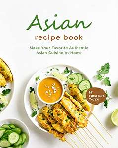 Asian Recipe Book: Make Your Favorite Authentic Asian Cuisine At Home Kindle Edition - Free @ Amazon