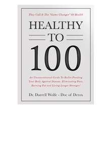 """FREE 537-page book called """"Healthy to 100"""" by Dr. Darrell Wolfe"""