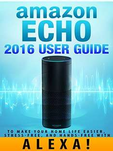 Amazon Echo: 2016 User Guide to Make Your Home Life Easier, Stress-Free, and Hands-Free with Alexa - Kindle Edition - Free Download @ Amazon