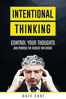 Intentional Thinking: Control Your Thoughts and Produce the Results You Desire Kindle Edition