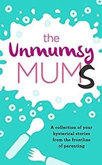 The Unmumsy Mums: A Collection of Your Hysterical Stories from the Frontline of Parenting FREE Kindle edition