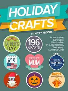Holiday Crafts: 196 Crafts for Mother's Day, Father's Day, Valentines Day, 4th of July, Halloween Crafts, Thanksgiving Crafts, & Christmas Crafts! Kindle Edition