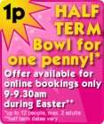 Easter Holidays Hollywood Bowling 1p a game if you bowl before 9.30am.