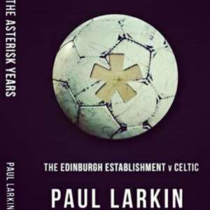 The Asterisk Years-The Edinburgh Establishment v Celtic eBook: Paul Larkin, David Harper, Josh Gaffney, Joe Miller  [Kindle Edition] Amazon.co.uk: Books £8.04