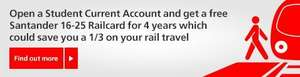 Open a student account Santander get a free 16-25 railcard for 4 years saving 1/3 on rail travel