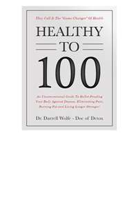 "FREE 537-page book called ""Healthy to 100"" by Dr. Darrell Wolfe"