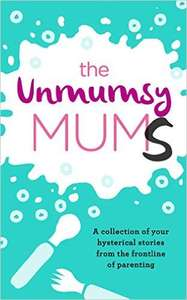 The Unmumsy Mums: A Collection of Your Hysterical Stories From The Frontline of Parenting Kindle Edition