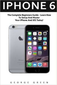 iPhone 6: The Complete Beginners Guide - Learn How To Setup And Master Your iPhone And iOS Today! (Iphone 6, IOS 9, Apple) Kindle Edition  - Free Download @ Amazon