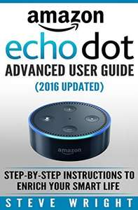 Amazon Echo Dot: Amazon Dot Advanced User Guide (2016 Updated): Step-by-Step Instructions to Enrich Your Smart Life! (Amazon Echo, Dot, Echo Dot, Amazon Echo User Manual, Echo Dot ebook, Amazon Dot) Kindle Edition