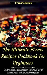 The Ultimate Pizzas Recipes Cookbook for Beginners: 101 Delicious & Nutrient Improve Your Emotional and Physical Health Kindle Edition  - Free Download @ Amazon