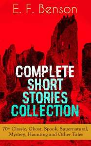 Expired   !!!!!!!!!!!!!!   - E. F. Benson: Complete Short Stories Collection (70+ Classic, Ghost, Spook, Supernatural, Mystery & Haunting Tales) Kindle Edition  - Free Download @ Amazon