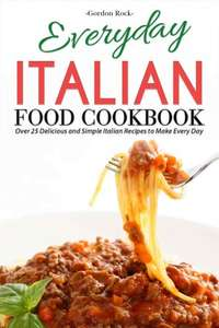 Everyday Italian Food Cookbook: Over 25 Delicious and Simple Italian Recipes to Make Every Day Kindle Edition  - Free Download @ Amazon