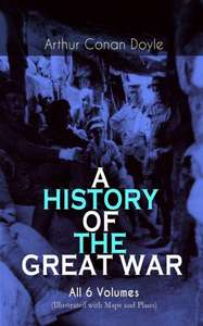 Sir Arthur Conan Doyle -  A HISTORY OF THE GREAT WAR - All 6 Volumes (Illustrated with Maps and Plans): World War I Through The Eyes of the Fighters: The British Campaign in France and Flanders Kindle Edition  - Free Download  @ Amazon