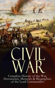 CIVIL WAR – Complete History of the War, Documents, Memoirs & Biographies of the Lead Commanders: Memoirs of Ulysses S. Grant & William T. Sherman, Biographies ... Address, Presidential Orders & Actions Kindle Edition  - Free Download @ Amazon