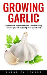 Growing Garlic: A Complete Beginners Guide To Successfully Growing And Harvesting Your Own Garlic Kindle Edition  - Free Download @ Amazon