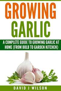 Growing Garlic: A Complete Guide to Growing Garlic At Home (From Bulb to Garden Kitchen) (Garden Kitchen Series Book 1) Kindle Edition - Free Download @ Amazon