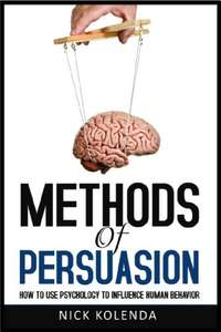 Methods of Persuasion: How to Use Psychology to Influence Human Behavior by Nick Kolenda Amazon Kindle 99p
