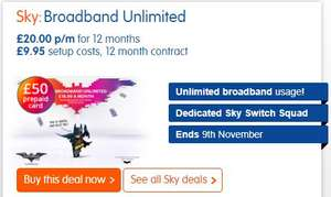 Sky Broadband Unlimited £20.00 p/m for 12 months  £9.95 setup costs, 12 month contract (£249.95 total) (£50 Prepaid Card)