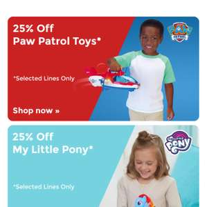 25%  off paw patrol and my little pony @ toys r us Plus a free £10 gift card when you spend £100