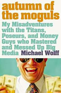 Autumn of the Moguls: My Misadventures with...Guys Who Mastered and Messed Up Big Media. Kindle Edition £0.99