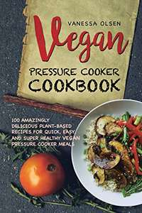 Vegan Pressure Cooker Cookbook: 100 Amazingly Delicious Plant-Based Recipes for Fast, Easy, and Super Healthy Vegan Pressure Cooker Meals Kindle Edition  - Free Download @ Amazon
