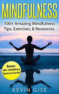 Mindfulness: 100+ Amazing Mindfulness Tips, Exercises & Resources. Bonus: 200+ Mindfulness Quotes to Live By! (Mindfulness for Beginner's, Mindfulness Meditation, Anxiety & Mindfulness) Kindle Edition  - Free Download @ Amazon
