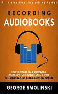 Recording Audiobooks: How Record (sic) Your Audiobook Narration For Audible, iTunes, & More! (free for those with a Kindle Unlimited subscrption)