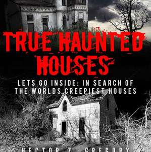 FREE book - True Haunted Houses: Lets Go Inside: In Search Of The Worlds Creepiest House by Hector Z Gregory - Free Kindle Edition @ Amazon