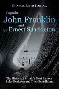 Captain John Franklin and Sir Ernest Shackleton: The History of Britain's Most Famous Polar Explorers and Their Expeditions Kindle Edition    -  Free Download @ Amazon