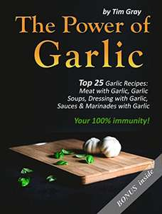 The Power of Garlic: Top 25 Garlic Recipes: Meat with Garlic, Garlic Soups, Dressing with Garlic, Sauces & Marinades with Garlic  - Kindle Edition  - Free Download @ Amazon
