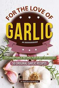 For the Love of Garlic: Unforgettable Recipes for Every Occasion - 50 Original Garlic Recipes Kindle Edition  - Free Download @ Amazon