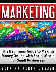 Marketing: The Beginners Guide to Making Money Online with Social Media for Small Businesses - free Kindle Edition Amazon
