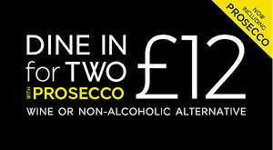 NEW - Dine in for 2 for £12 with Prosecco (Main, Side, Dessert & Prosecco) Available 4th - 17th July.