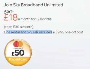 sky broadband unlimited £18 p/m +£9.95 one off cost ine rental and Sky Talk included £225.95 for a year + £50 prepaid mastercard