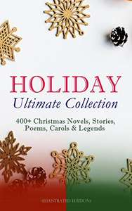 HOLIDAY Ultimate Collection: 400+ Christmas Novels, Stories, Poems, Carols & Legends (Illustrated Edition)  £0 @ Amazon Kindle
