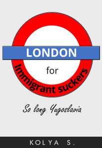 London for Immigrant Suckers ; So long, Yugoslavia - 99p on Kindle @ Amazon