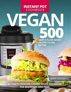 Vegan Instant Pot Cookbook: 500 Simple Plant-Based Recipes to Feel Better (Mary Goodrich) - Kindle Edition - Free Download @ Amazon