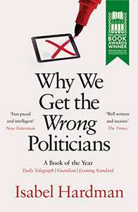 Why We Get the Wrong Politicians by Isabel Hardman Kindle Edition £1.19 @ Amazon