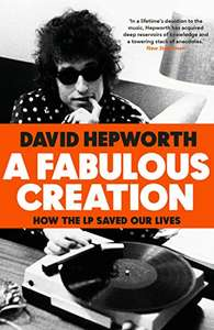 A Fabulous Creation: How the LP Saved Our Lives - David Hepworth. Kindle Ed. Now 99p @ Amazon