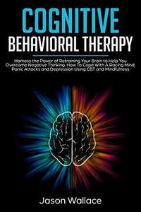 Cognitive Behavioral Therapy:Overcome Negative Thinking, A Racing Mind, Panic Attacks and Depression Kindle Edition - Free @ Amazon