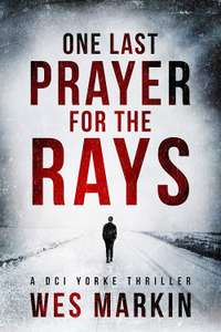 One Last Prayer for the Rays, Wes Markin - (A DCI Yorke Thriller Book 1) New Crime Thriller for 2019, Free at Amazon Kindle