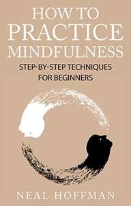 How To Practice Mindfulness.: Step-By-Step Techniques For Beginners Kindle Edition - Free @ Amazon